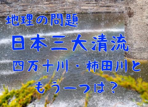 地理の問題日本三大清流四万十川・柿田川ともう一つは